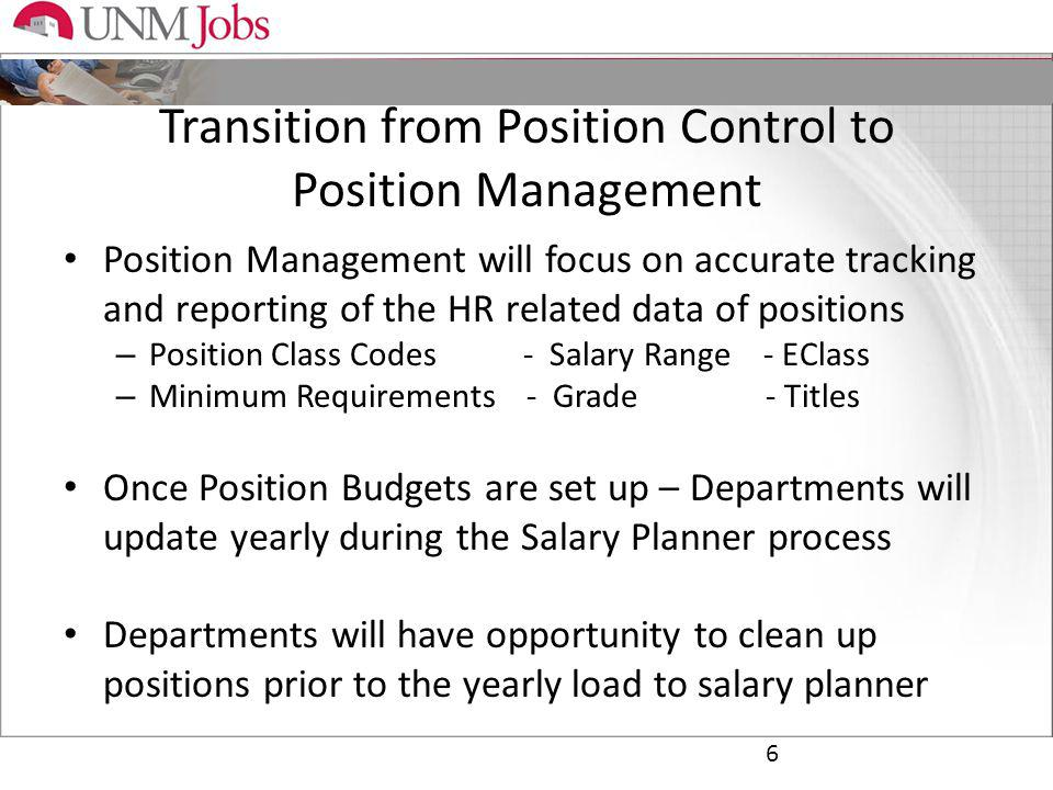 Transition from Position Control to Position Management 6 Position Management will focus on accurate tracking and reporting of the HR related data of positions – Position Class Codes - Salary Range - EClass – Minimum Requirements - Grade - Titles Once Position Budgets are set up – Departments will update yearly during the Salary Planner process Departments will have opportunity to clean up positions prior to the yearly load to salary planner