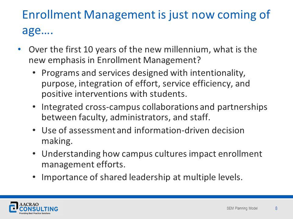SEM Planning Model 49 SEM requires a blending of the of 3 Faces of SEM Enrollment Management as a structural/managerial focus Enrollment Management as a planning process Enrollment management as a leadership effort