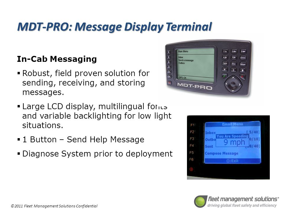 ©2011 Fleet Management Solutions Confidential MDT-PRO: Message Display Terminal In-Cab Messaging Robust, field proven solution for sending, receiving, and storing messages.