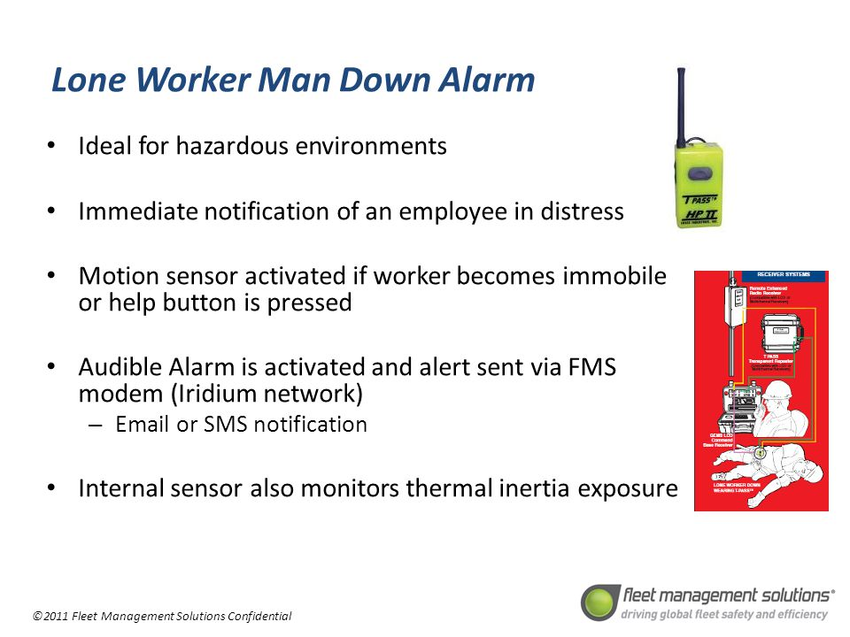 ©2011 Fleet Management Solutions Confidential Lone Worker Man Down Alarm Ideal for hazardous environments Immediate notification of an employee in distress Motion sensor activated if worker becomes immobile or help button is pressed Audible Alarm is activated and alert sent via FMS modem (Iridium network) – Email or SMS notification Internal sensor also monitors thermal inertia exposure