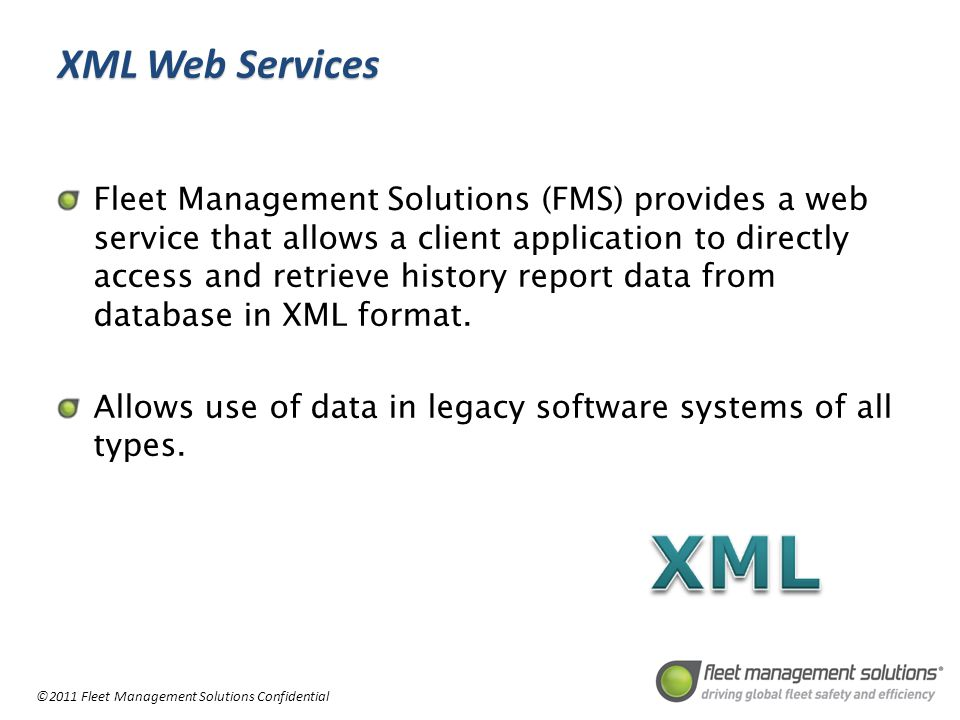 ©2011 Fleet Management Solutions Confidential XML Web Services Fleet Management Solutions (FMS) provides a web service that allows a client application to directly access and retrieve history report data from database in XML format.