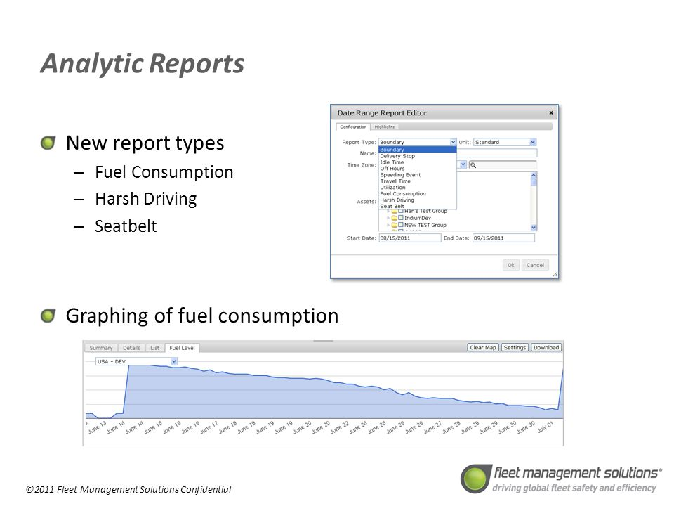 ©2011 Fleet Management Solutions Confidential Analytic Reports New report types – Fuel Consumption – Harsh Driving – Seatbelt Graphing of fuel consumption
