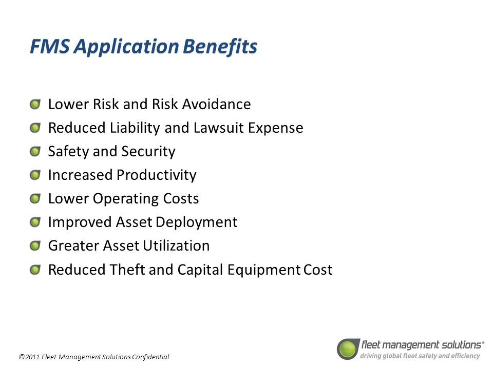 ©2011 Fleet Management Solutions Confidential FMS Application Benefits Lower Risk and Risk Avoidance Reduced Liability and Lawsuit Expense Safety and Security Increased Productivity Lower Operating Costs Improved Asset Deployment Greater Asset Utilization Reduced Theft and Capital Equipment Cost