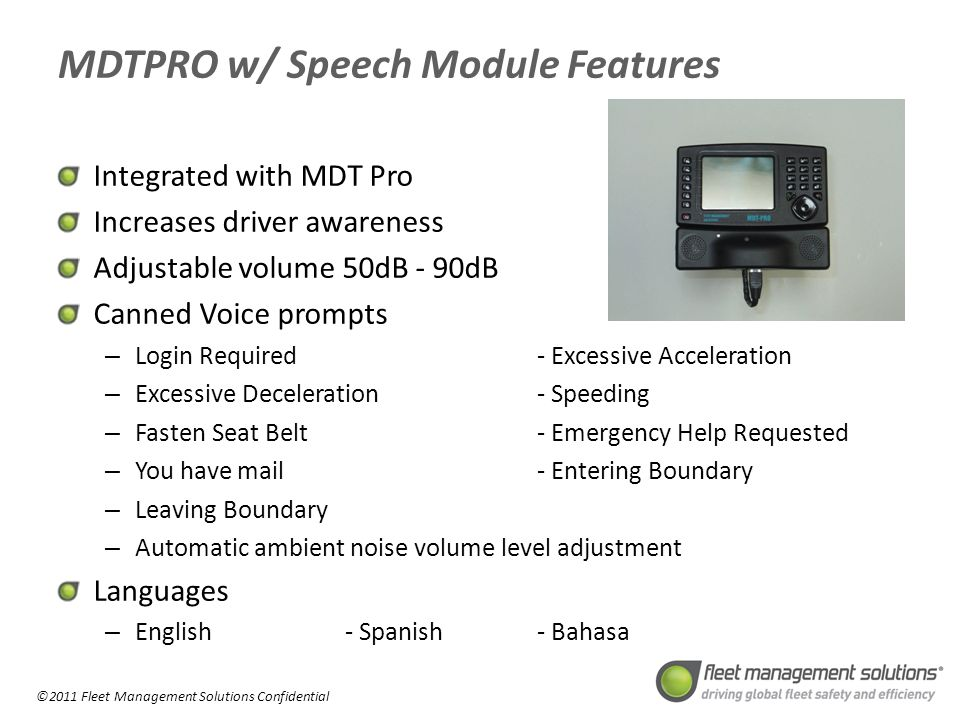 ©2011 Fleet Management Solutions Confidential MDTPRO w/ Speech Module Features Integrated with MDT Pro Increases driver awareness Adjustable volume 50dB - 90dB Canned Voice prompts – Login Required- Excessive Acceleration – Excessive Deceleration- Speeding – Fasten Seat Belt- Emergency Help Requested – You have mail- Entering Boundary – Leaving Boundary – Automatic ambient noise volume level adjustment Languages – English- Spanish- Bahasa