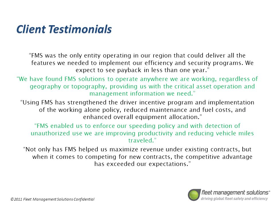 ©2011 Fleet Management Solutions Confidential Client Testimonials FMS was the only entity operating in our region that could deliver all the features we needed to implement our efficiency and security programs.