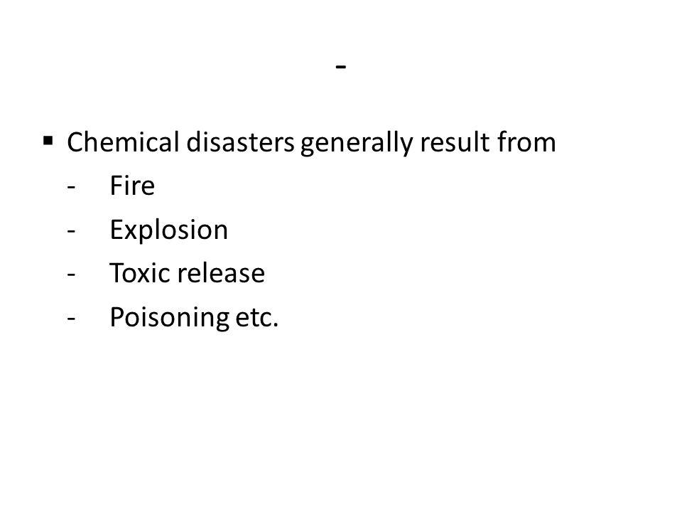 - Chemical disasters generally result from -Fire -Explosion -Toxic release -Poisoning etc.