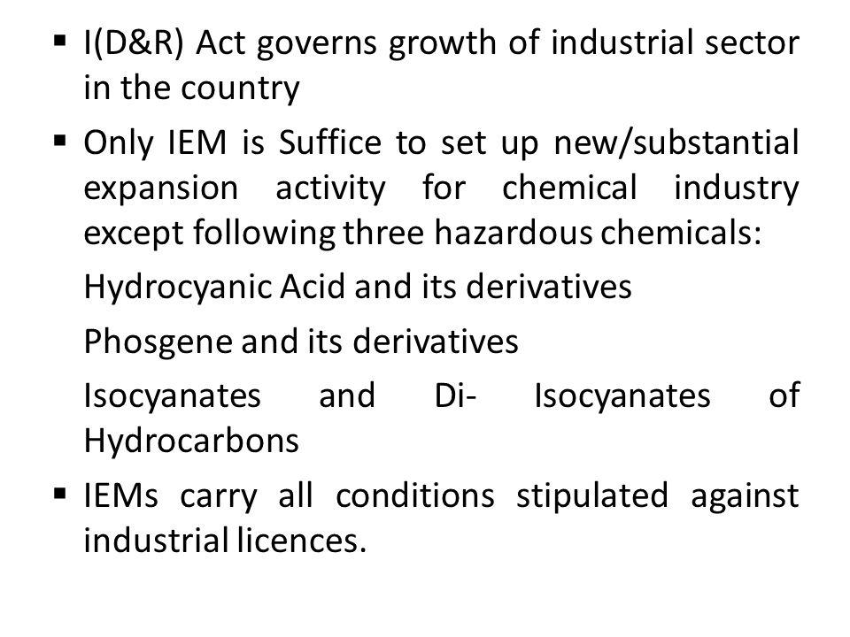I(D&R) Act governs growth of industrial sector in the country Only IEM is Suffice to set up new/substantial expansion activity for chemical industry e