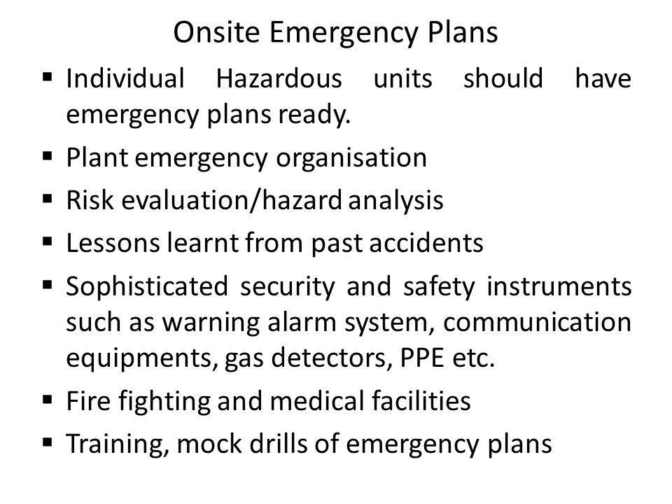 Onsite Emergency Plans Individual Hazardous units should have emergency plans ready. Plant emergency organisation Risk evaluation/hazard analysis Less
