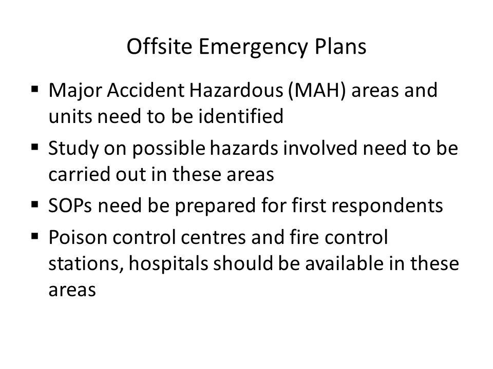 Offsite Emergency Plans Major Accident Hazardous (MAH) areas and units need to be identified Study on possible hazards involved need to be carried out in these areas SOPs need be prepared for first respondents Poison control centres and fire control stations, hospitals should be available in these areas