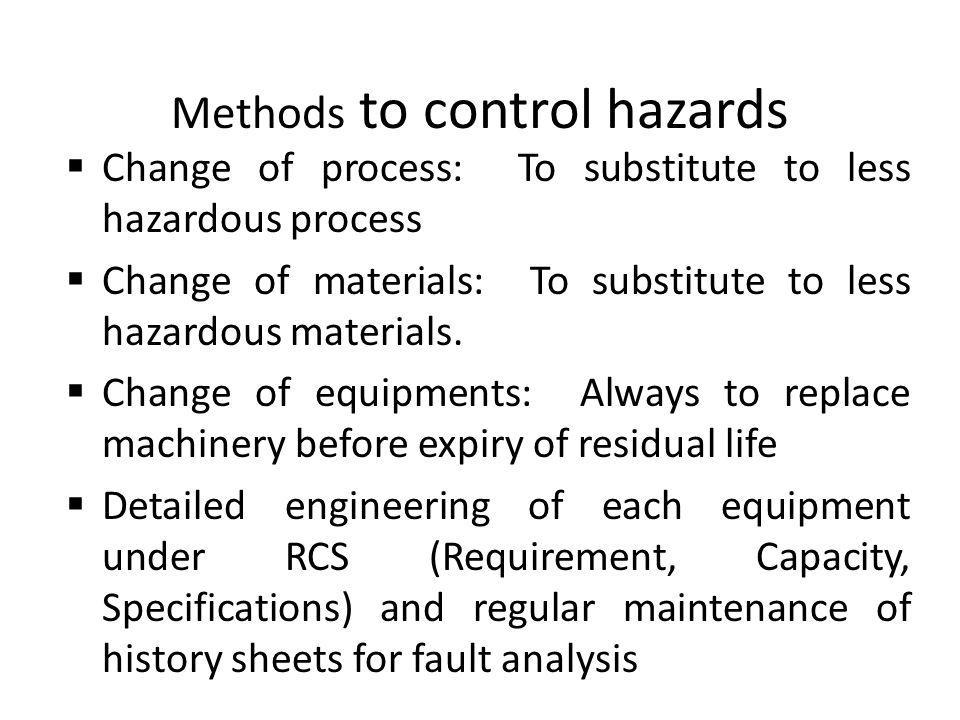 Methods to control hazards Change of process: To substitute to less hazardous process Change of materials: To substitute to less hazardous materials.