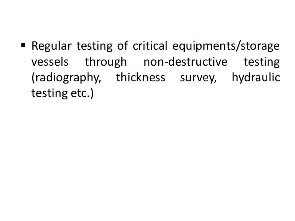 Regular testing of critical equipments/storage vessels through non-destructive testing (radiography, thickness survey, hydraulic testing etc.)