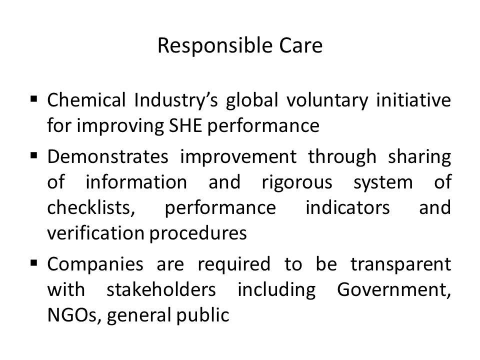 Responsible Care Chemical Industrys global voluntary initiative for improving SHE performance Demonstrates improvement through sharing of information and rigorous system of checklists, performance indicators and verification procedures Companies are required to be transparent with stakeholders including Government, NGOs, general public