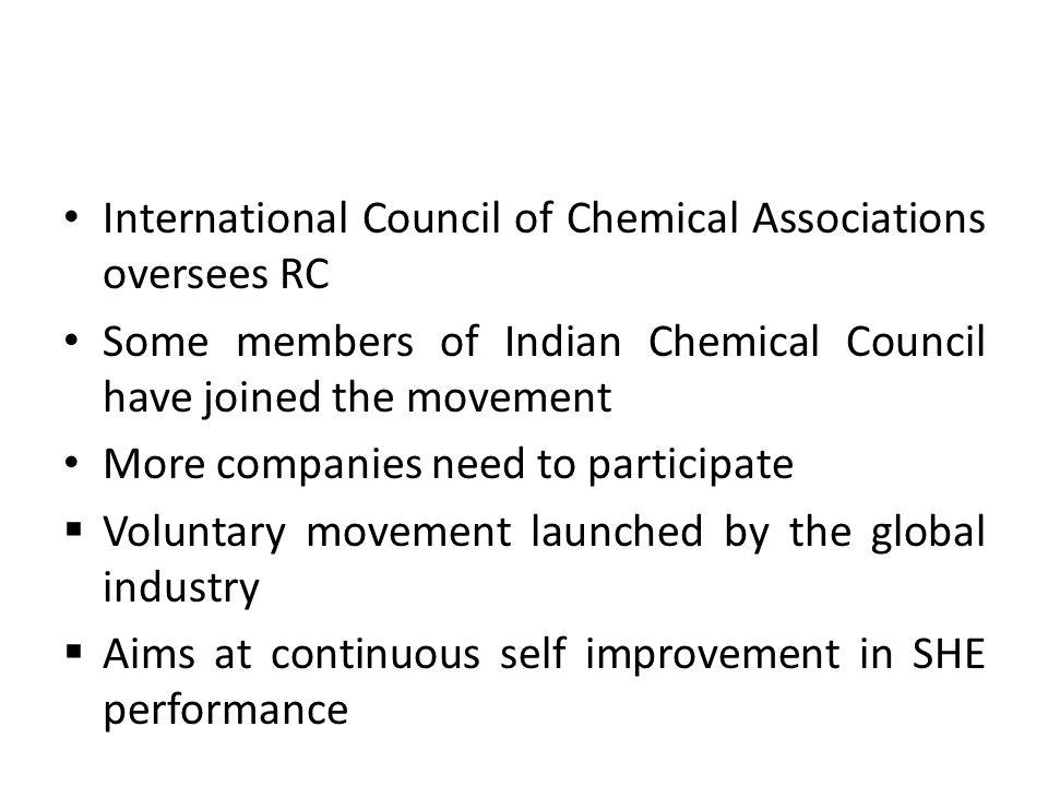 International Council of Chemical Associations oversees RC Some members of Indian Chemical Council have joined the movement More companies need to participate Voluntary movement launched by the global industry Aims at continuous self improvement in SHE performance