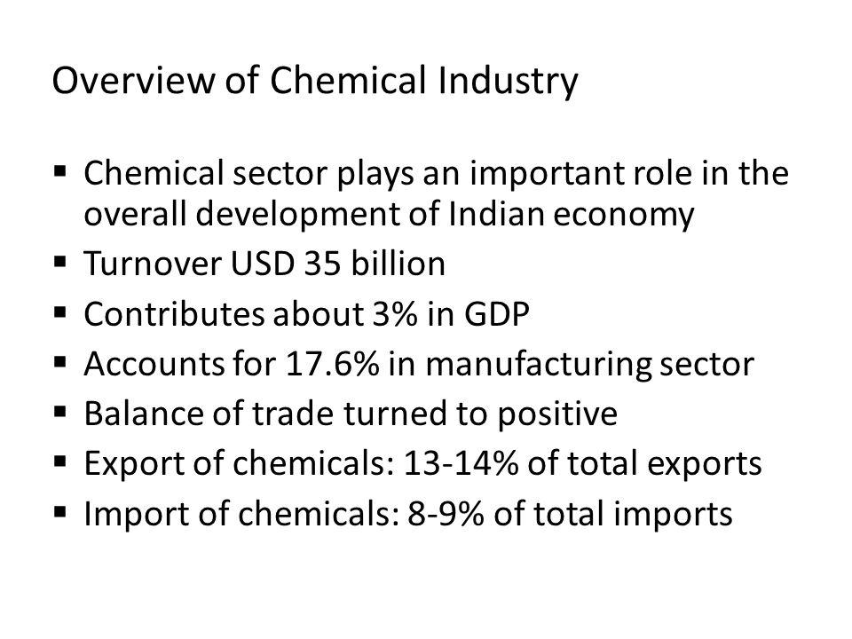 Overview of Chemical Industry Chemical sector plays an important role in the overall development of Indian economy Turnover USD 35 billion Contributes about 3% in GDP Accounts for 17.6% in manufacturing sector Balance of trade turned to positive Export of chemicals: 13-14% of total exports Import of chemicals: 8-9% of total imports