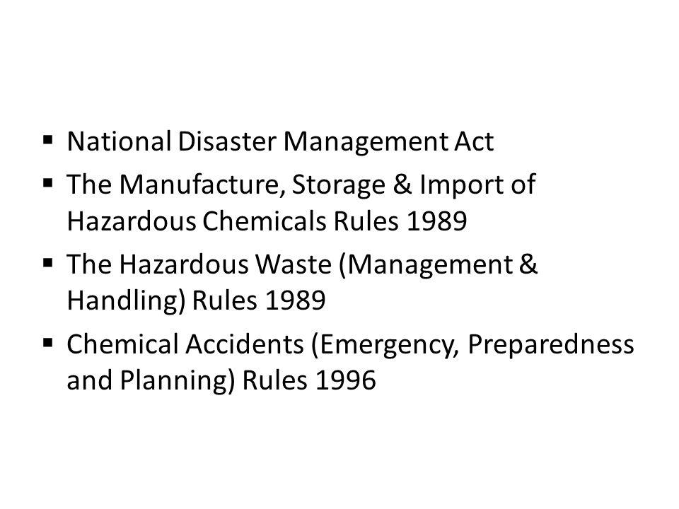 National Disaster Management Act The Manufacture, Storage & Import of Hazardous Chemicals Rules 1989 The Hazardous Waste (Management & Handling) Rules