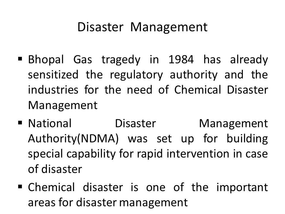 Disaster Management Bhopal Gas tragedy in 1984 has already sensitized the regulatory authority and the industries for the need of Chemical Disaster Management National Disaster Management Authority(NDMA) was set up for building special capability for rapid intervention in case of disaster Chemical disaster is one of the important areas for disaster management