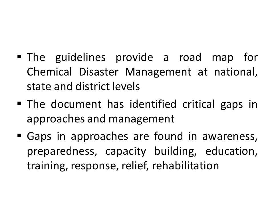 The guidelines provide a road map for Chemical Disaster Management at national, state and district levels The document has identified critical gaps in approaches and management Gaps in approaches are found in awareness, preparedness, capacity building, education, training, response, relief, rehabilitation