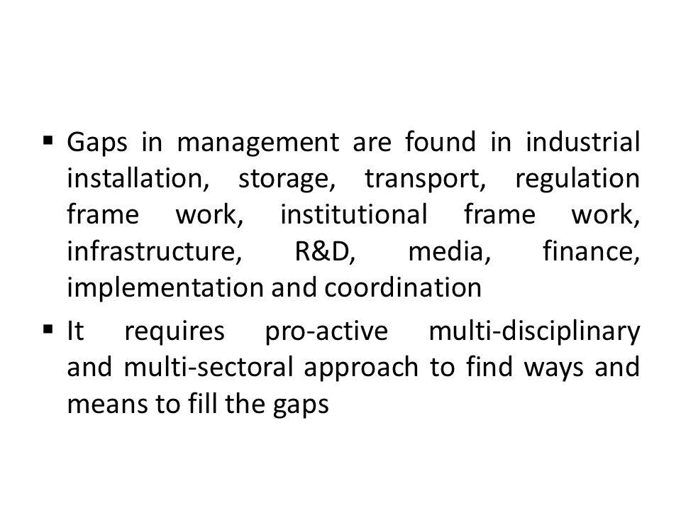 Gaps in management are found in industrial installation, storage, transport, regulation frame work, institutional frame work, infrastructure, R&D, media, finance, implementation and coordination It requires pro-active multi-disciplinary and multi-sectoral approach to find ways and means to fill the gaps