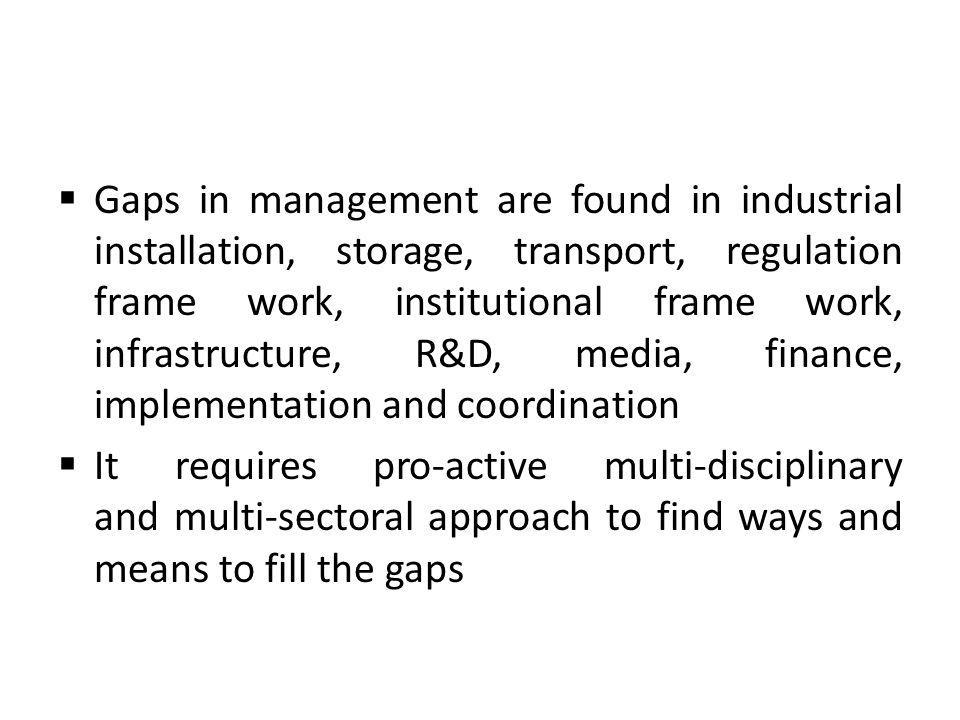 Gaps in management are found in industrial installation, storage, transport, regulation frame work, institutional frame work, infrastructure, R&D, med