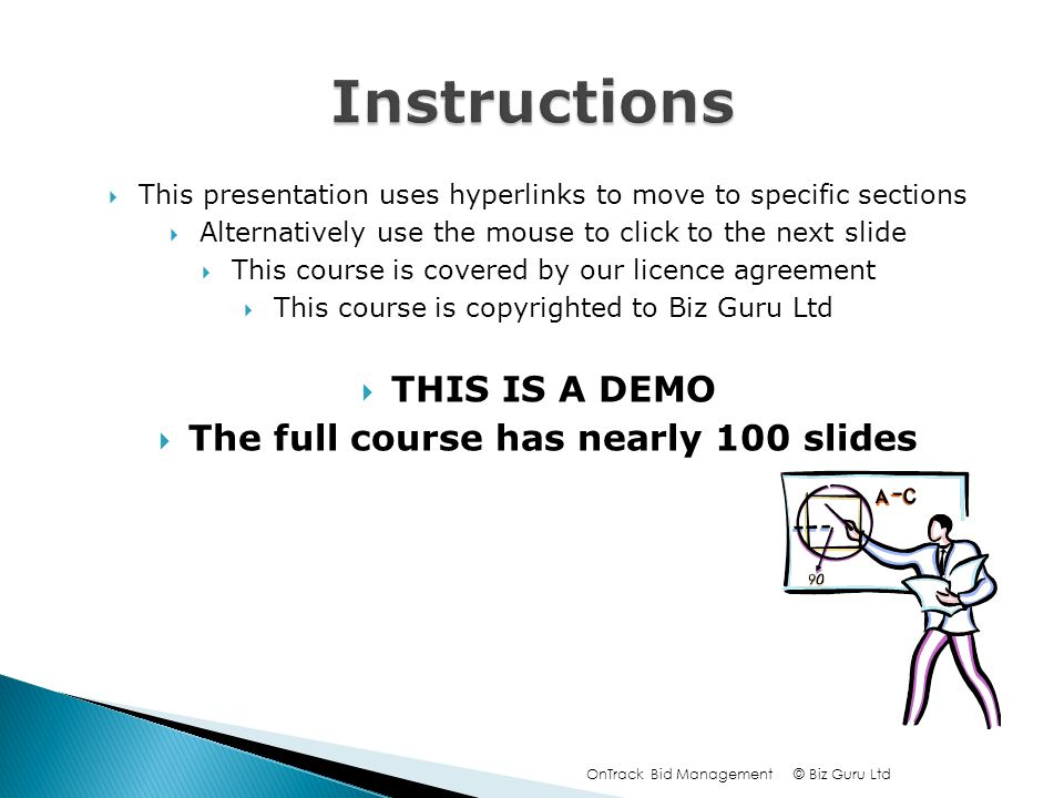 This presentation uses hyperlinks to move to specific sections Alternatively use the mouse to click to the next slide This course is covered by our licence agreement This course is copyrighted to Biz Guru Ltd THIS IS A DEMO The full course has nearly 100 slides © Biz Guru LtdOnTrack Bid Management