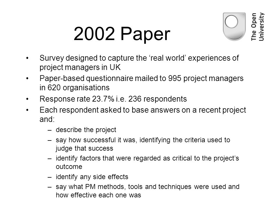 2002 Paper Survey designed to capture the real world experiences of project managers in UK Paper-based questionnaire mailed to 995 project managers in