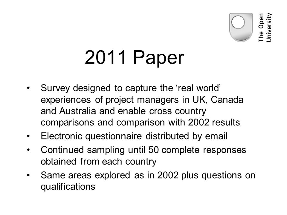 2011 Paper Survey designed to capture the real world experiences of project managers in UK, Canada and Australia and enable cross country comparisons and comparison with 2002 results Electronic questionnaire distributed by email Continued sampling until 50 complete responses obtained from each country Same areas explored as in 2002 plus questions on qualifications