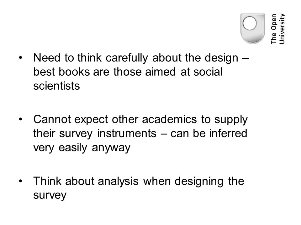 Need to think carefully about the design – best books are those aimed at social scientists Cannot expect other academics to supply their survey instruments – can be inferred very easily anyway Think about analysis when designing the survey