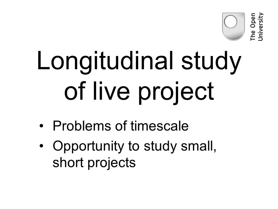 Longitudinal study of live project Problems of timescale Opportunity to study small, short projects