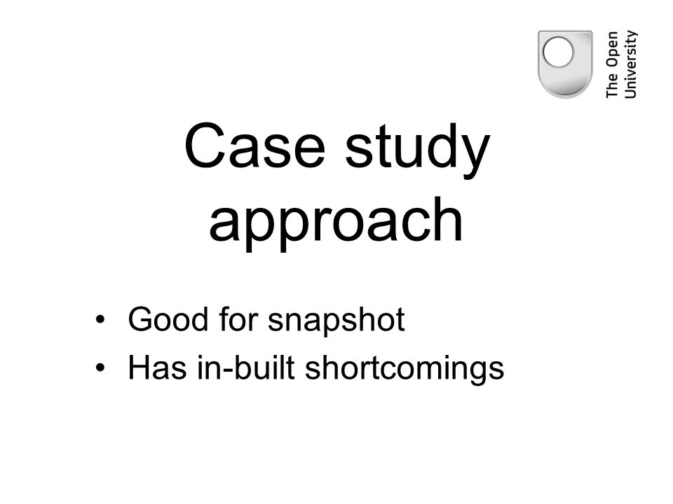 Case study approach Good for snapshot Has in-built shortcomings