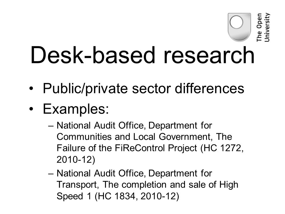 Desk-based research Public/private sector differences Examples: –National Audit Office, Department for Communities and Local Government, The Failure of the FiReControl Project (HC 1272, 2010-12) –National Audit Office, Department for Transport, The completion and sale of High Speed 1 (HC 1834, 2010-12)
