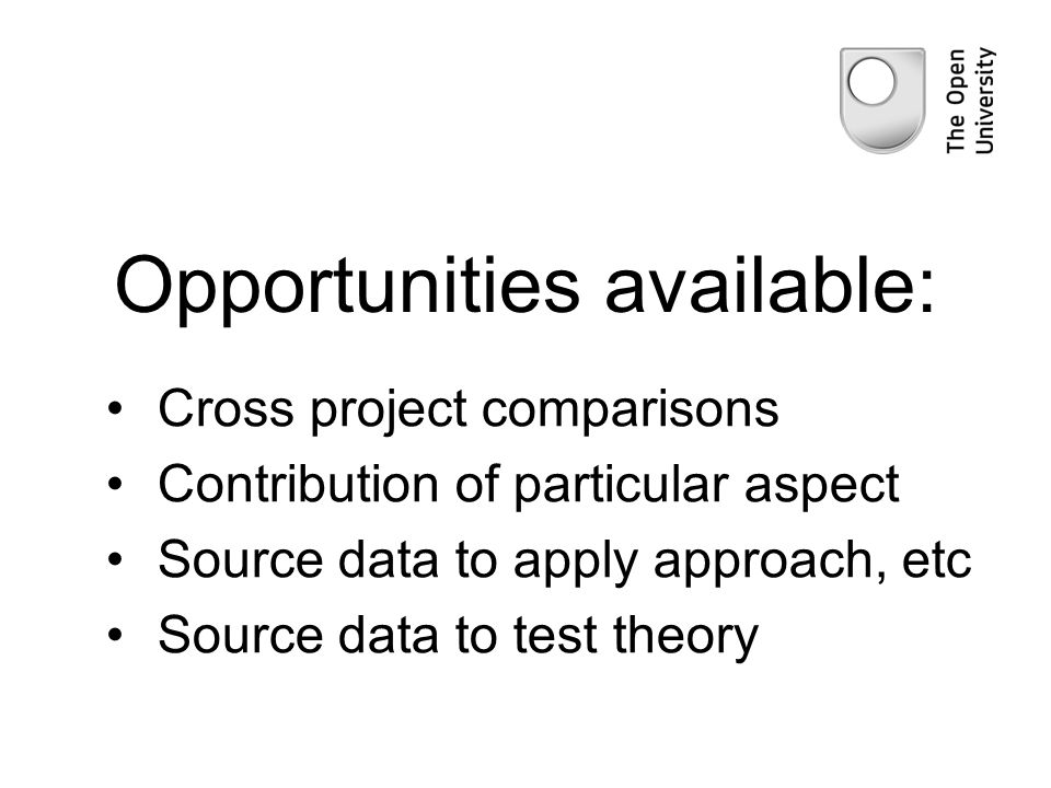 Opportunities available: Cross project comparisons Contribution of particular aspect Source data to apply approach, etc Source data to test theory