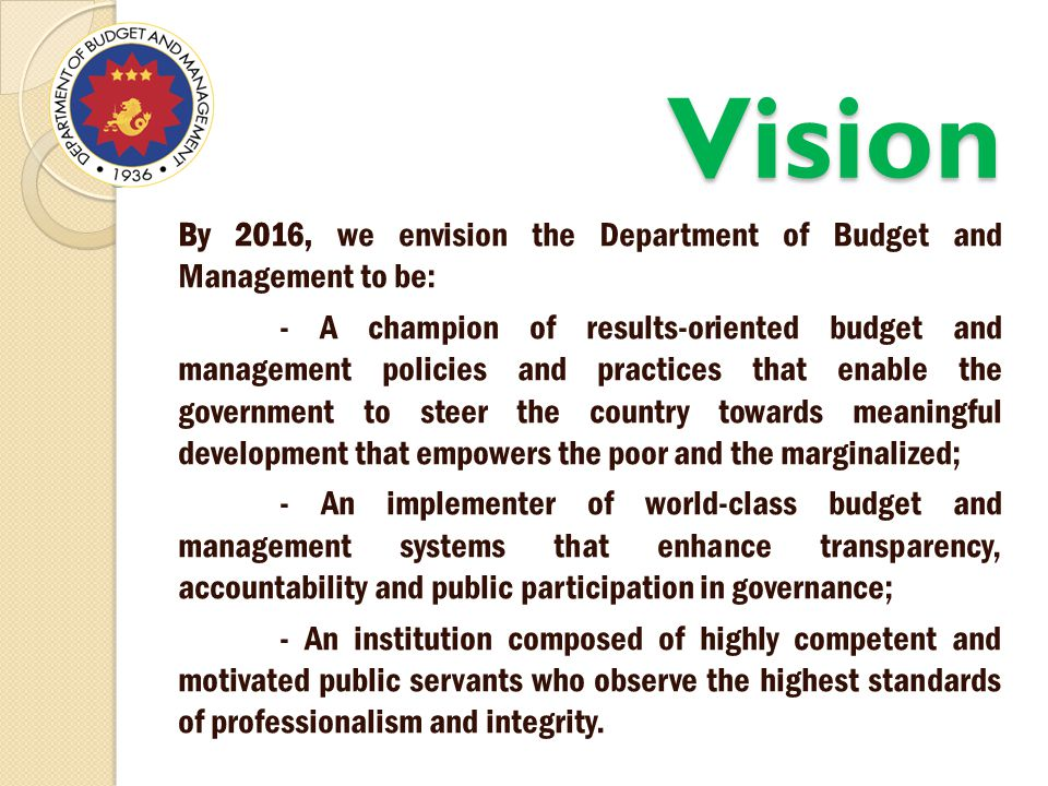Vision By 2016, we envision the Department of Budget and Management to be: - A champion of results-oriented budget and management policies and practices that enable the government to steer the country towards meaningful development that empowers the poor and the marginalized; - An implementer of world-class budget and management systems that enhance transparency, accountability and public participation in governance; - An institution composed of highly competent and motivated public servants who observe the highest standards of professionalism and integrity.