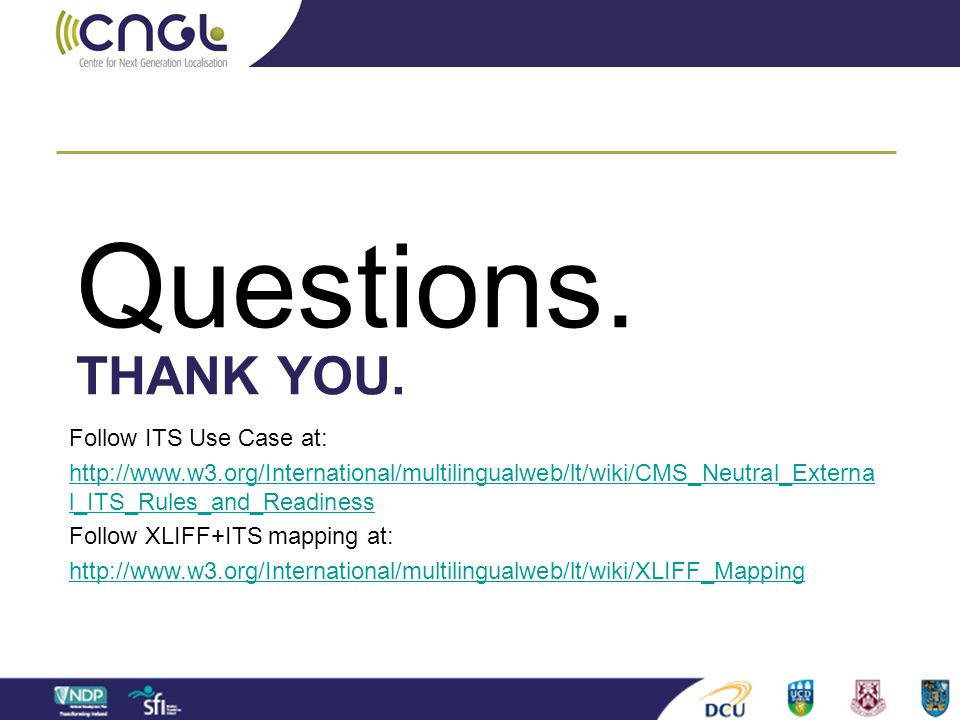 THANK YOU. Questions. Follow ITS Use Case at: http://www.w3.org/International/multilingualweb/lt/wiki/CMS_Neutral_Externa l_ITS_Rules_and_Readiness Fo