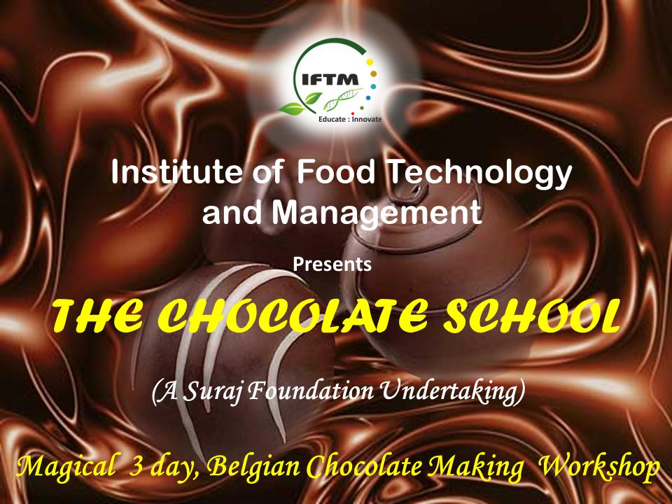 THE CHOCOLATE SCHOOL Institute of Food Technology and Management Presents (A Suraj Foundation Undertaking) Magical 3 day, Belgian Chocolate Making Wor