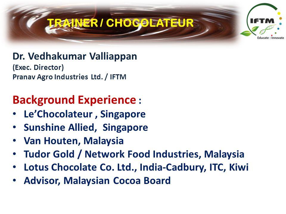 TRAINER / CHOCOLATEUR Dr. Vedhakumar Valliappan (Exec. Director) Pranav Agro Industries Ltd. / IFTM Background Experience : LeChocolateur, Singapore S