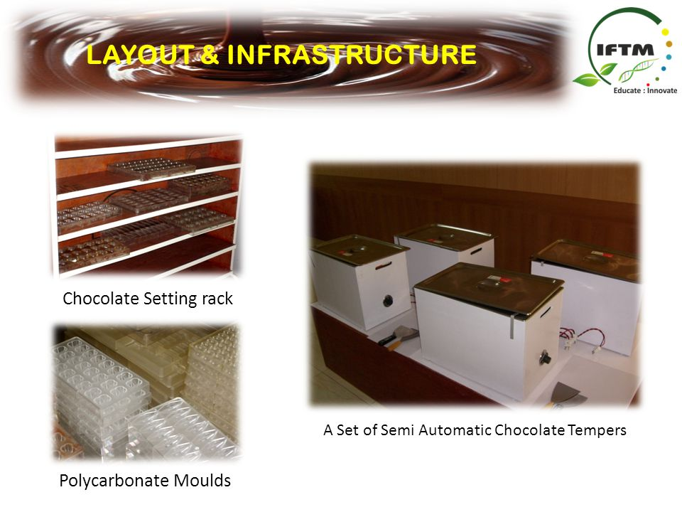 LAYOUT & INFRASTRUCTURE Polycarbonate Moulds A Set of Semi Automatic Chocolate Tempers Chocolate Setting rack