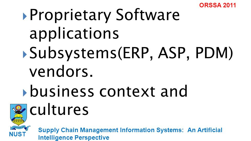 Supply Chain Management Information Systems: An Artificial Intelligence Perspective NUST ORSSA 2011 Proprietary Software applications Subsystems(ERP, ASP, PDM) vendors.