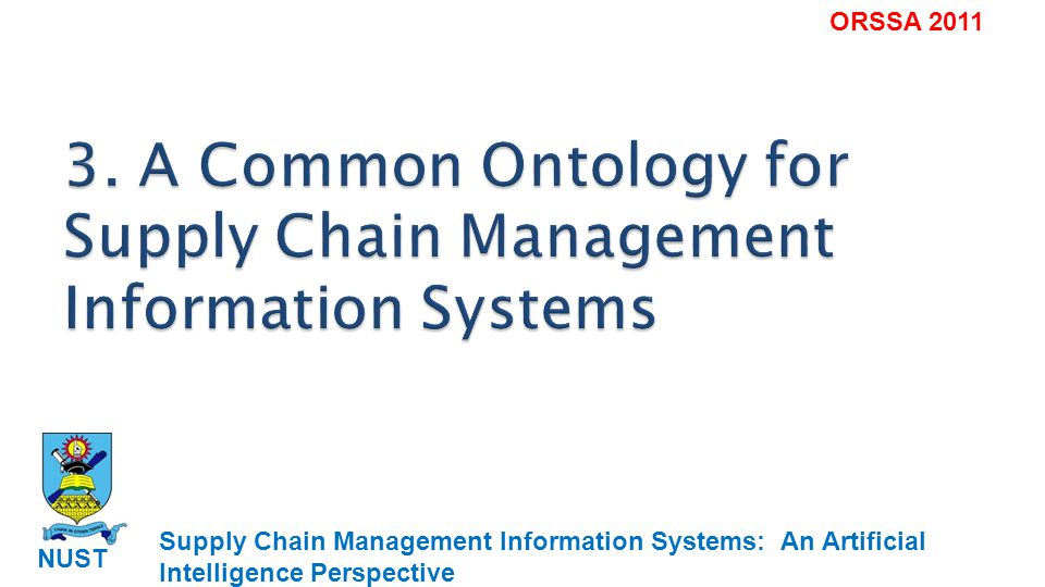 Supply Chain Management Information Systems: An Artificial Intelligence Perspective NUST ORSSA 2011