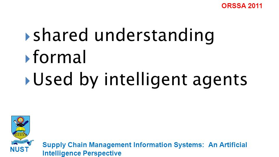 Supply Chain Management Information Systems: An Artificial Intelligence Perspective NUST ORSSA 2011 shared understanding formal Used by intelligent agents