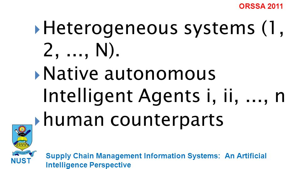 Supply Chain Management Information Systems: An Artificial Intelligence Perspective NUST ORSSA 2011 Heterogeneous systems (1, 2,..., N).