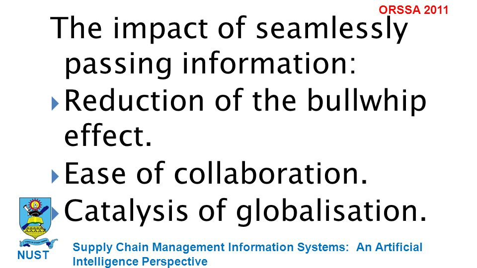 Supply Chain Management Information Systems: An Artificial Intelligence Perspective NUST ORSSA 2011 The impact of seamlessly passing information: Reduction of the bullwhip effect.