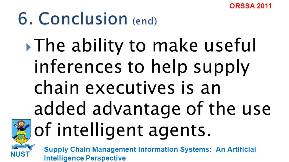 Supply Chain Management Information Systems: An Artificial Intelligence Perspective NUST ORSSA 2011 The ability to make useful inferences to help supply chain executives is an added advantage of the use of intelligent agents.