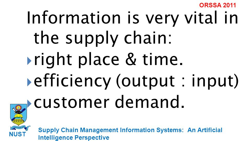 Supply Chain Management Information Systems: An Artificial Intelligence Perspective NUST ORSSA 2011 Integrated supply chain requires continuous information (Teigen & Fox, 1997).