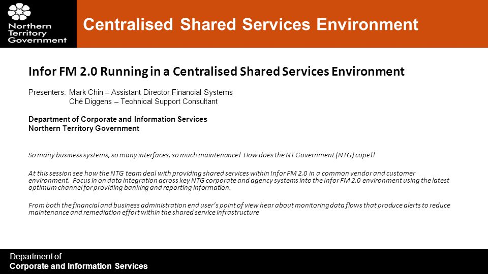 Department of Corporate and Information Services Centralised Shared Services Environment Infor FM 2.0 Running in a Centralised Shared Services Environment Presenters:Mark Chin – Assistant Director Financial Systems Ché Diggens – Technical Support Consultant Department of Corporate and Information Services Northern Territory Government So many business systems, so many interfaces, so much maintenance.