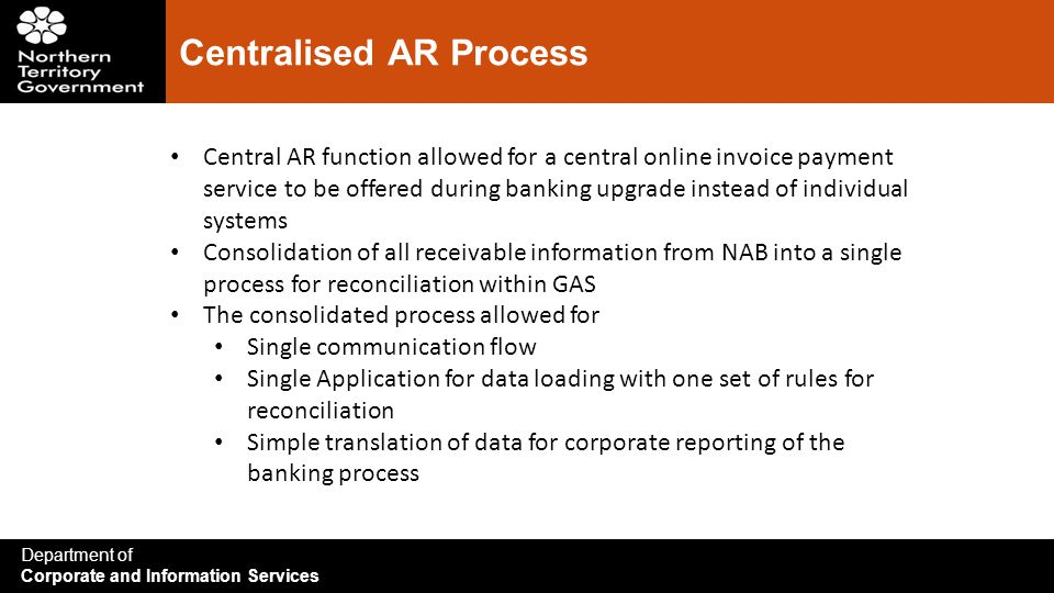 Department of Corporate and Information Services Centralised AR Process Central AR function allowed for a central online invoice payment service to be offered during banking upgrade instead of individual systems Consolidation of all receivable information from NAB into a single process for reconciliation within GAS The consolidated process allowed for Single communication flow Single Application for data loading with one set of rules for reconciliation Simple translation of data for corporate reporting of the banking process