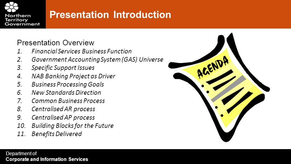 Department of Corporate and Information Services Presentation Introduction Presentation Overview 1.Financial Services Business Function 2.Government Accounting System (GAS) Universe 3.Specific Support Issues 4.NAB Banking Project as Driver 5.Business Processing Goals 6.New Standards Direction 7.Common Business Process 8.Centralised AR process 9.Centralised AP process 10.Building Blocks for the Future 11.Benefits Delivered