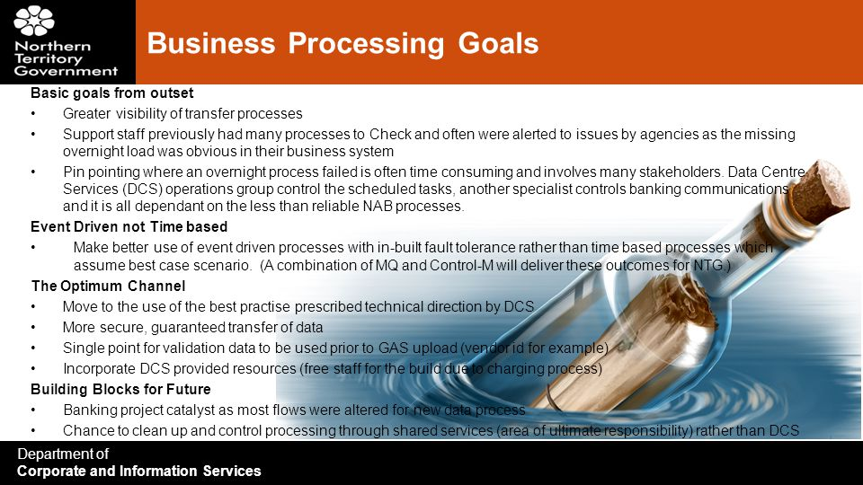 Department of Corporate and Information Services Business Processing Goals Basic goals from outset Greater visibility of transfer processes Support staff previously had many processes to Check and often were alerted to issues by agencies as the missing overnight load was obvious in their business system Pin pointing where an overnight process failed is often time consuming and involves many stakeholders.
