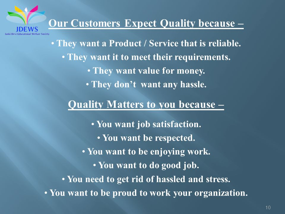 10 Our Customers Expect Quality because – They want a Product / Service that is reliable. They want it to meet their requirements. They want value for
