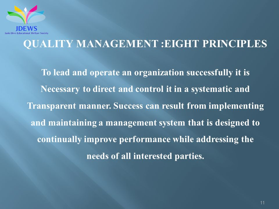 11 QUALITY MANAGEMENT :EIGHT PRINCIPLES To lead and operate an organization successfully it is Necessary to direct and control it in a systematic and