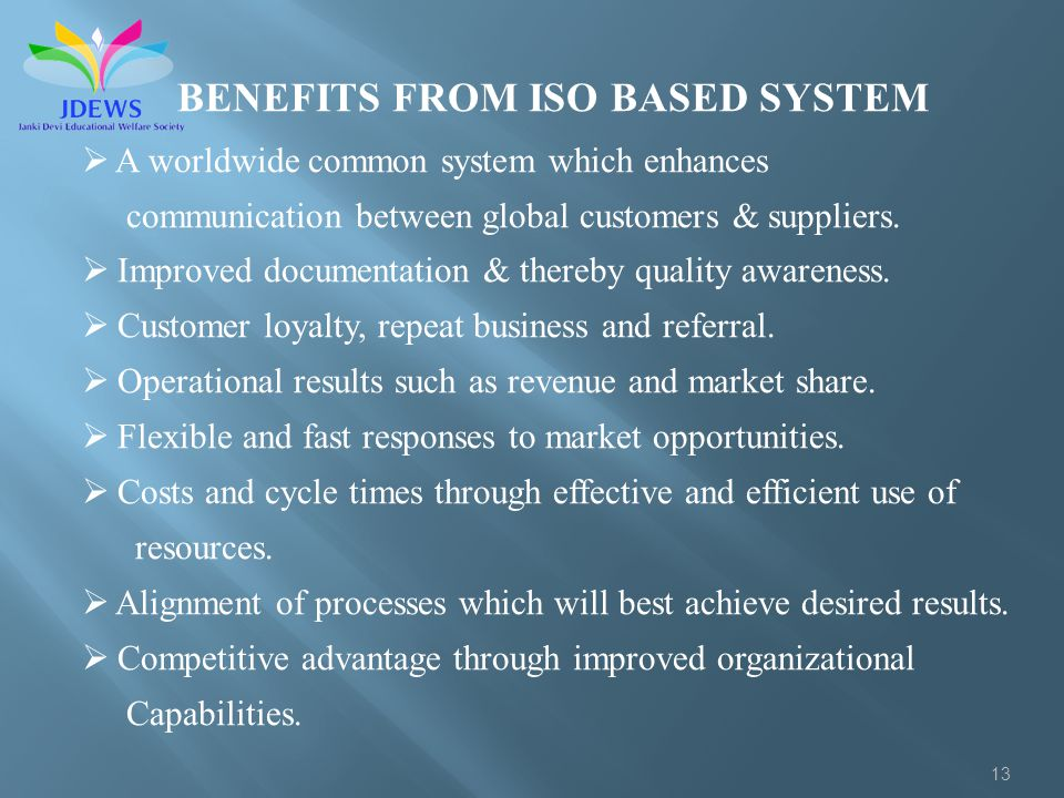 13 BENEFITS FROM ISO BASED SYSTEM A worldwide common system which enhances communication between global customers & suppliers. Improved documentation